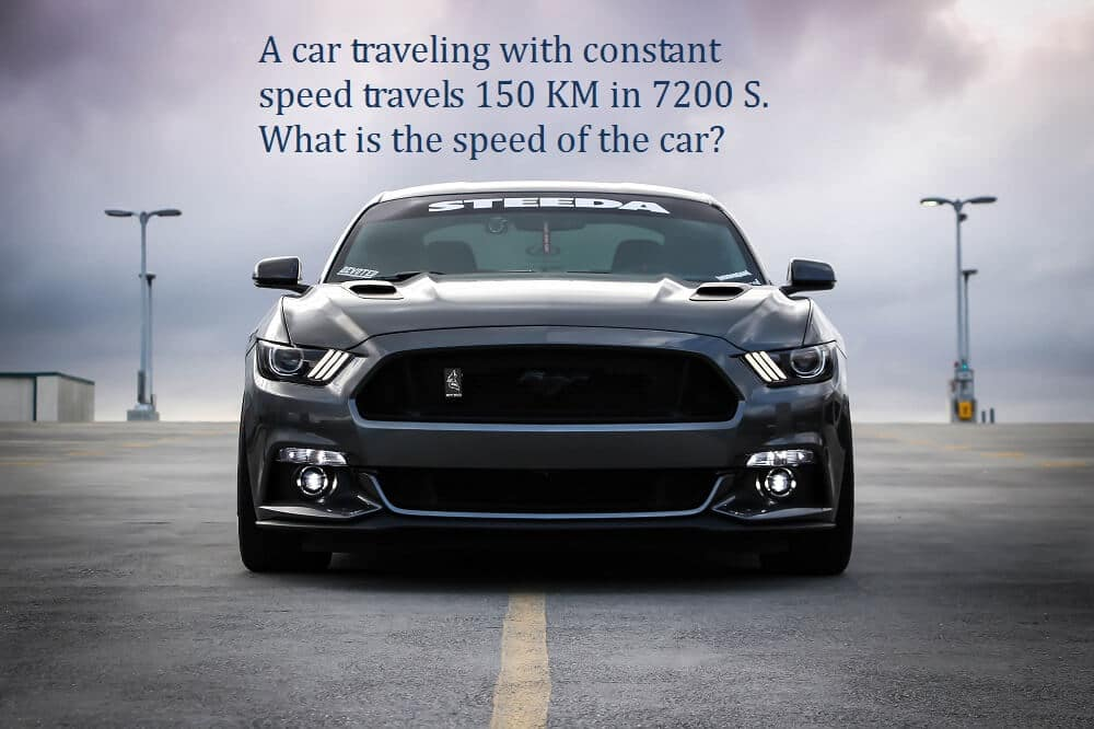 A car traveling with constant speed travels 150 KM in 7200 S. What is the speed of the car?